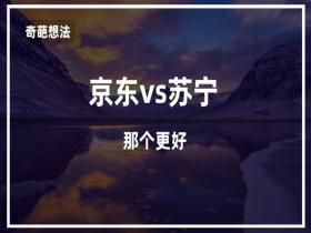 【电商实验室】京东vs苏宁,究竟哪个好?